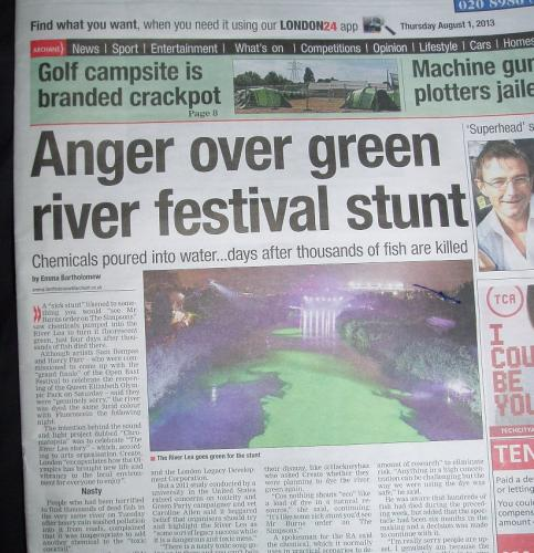 Hackney Gazette front page Thursday 1/8/2013: see:  Sick! Olympic Park 'river of death' to be dyed lurid green for festival finale  Fish killed in the River Lea. Pushed to their limits by environmental mismanagement